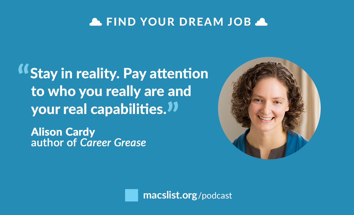 """""""Stay in reality. Pay attention to who you really are and your real capabilities."""" - Alison Cardy, author of Career Grease"""